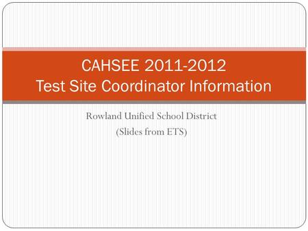 Rowland Unified School District (Slides from ETS) CAHSEE 2011-2012 Test Site Coordinator Information.