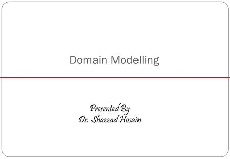 Domain Modelling Presented By Dr. Shazzad Hosain.