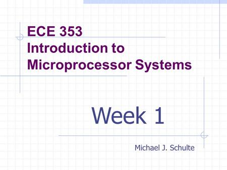 ECE 353 Introduction to Microprocessor Systems Michael J. Schulte Week 1.