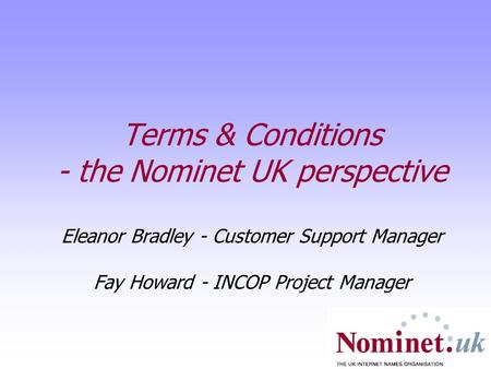 Terms & Conditions - the Nominet UK perspective Eleanor Bradley - Customer Support Manager Fay Howard - INCOP Project Manager.