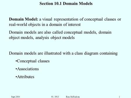 Sept 200491. 3913 Ron McFadyen1 Section 10.1 Domain Models Domain Model: a visual representation of conceptual classes or real-world objects in a domain.