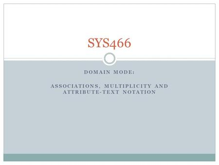 DOMAIN MODE: ASSOCIATIONS, MULTIPLICITY AND ATTRIBUTE-TEXT NOTATION SYS466.