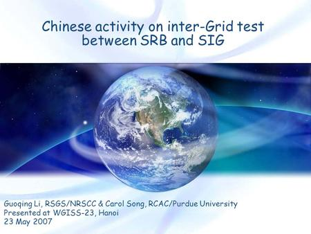 Chinese activity on inter-Grid test between SRB and SIG Guoqing Li, RSGS/NRSCC & Carol Song, RCAC/Purdue University Presented at WGISS-23, Hanoi 23 May.