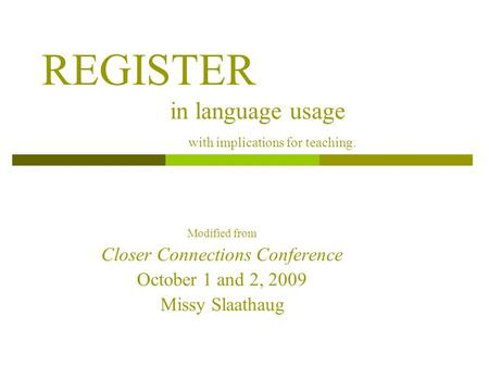REGISTER in language usage with implications for teaching. Modified from Closer Connections Conference October 1 and 2, 2009 Missy Slaathaug.