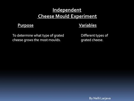 Independent Cheese Mould Experiment To determine what type of grated cheese grows the most moulds. Purpose Variables Different types of grated cheese.