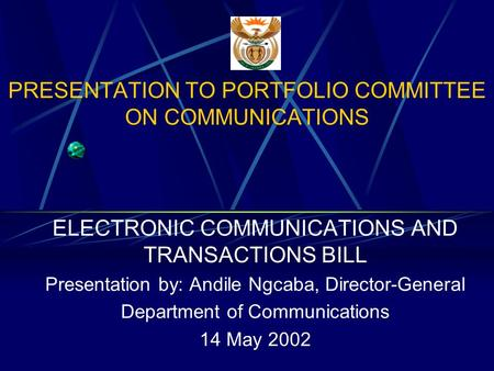 PRESENTATION TO PORTFOLIO COMMITTEE ON COMMUNICATIONS ELECTRONIC COMMUNICATIONS AND TRANSACTIONS BILL Presentation by: Andile Ngcaba, Director-General.