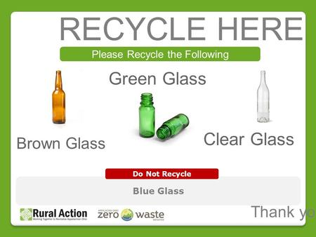 RECYCLE HERE Please Recycle the Following Blue Glass Do Not Recycle Thank you! Green Glass Brown Glass Clear Glass.