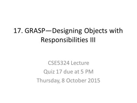 17. GRASP—Designing Objects with Responsibilities III CSE5324 Lecture Quiz 17 due at 5 PM Thursday, 8 October 2015.