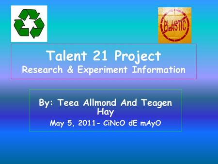 Talent 21 Project Research & Experiment Information By: Teea Allmond And Teagen Hay May 5, 2011- CiNcO dE mAyO.
