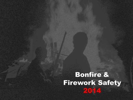 Bonfire & Firework Safety 2014 Firstly, and most importantly… To stop young people like yourselves from being killed or seriously injured... 50% of people.