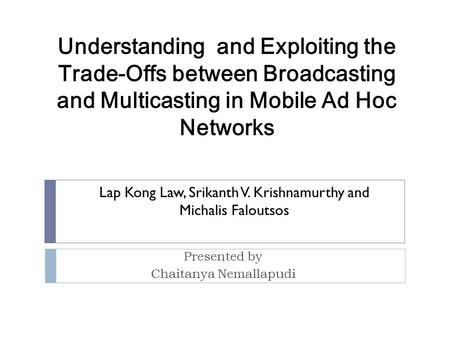 Presented by Chaitanya Nemallapudi Understanding and Exploiting the Trade-Offs between Broadcasting and Multicasting in Mobile Ad Hoc Networks Lap Kong.