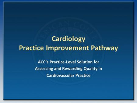 Cardiology Practice Improvement Pathway ACC's Practice-Level Solution for Assessing and Rewarding Quality in Cardiovascular Practice.