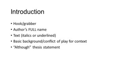 "Introduction Hook/grabber Author's FULL name Text (italics or underlined) Basic background/conflict of play for context ""Although"" thesis statement."