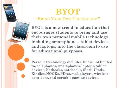 "BYOT ""B RING Y OUR O WN T ECHNOLOGY "" BYOT is a new trend in education that encourages students to bring and use their own personal mobile technology,"