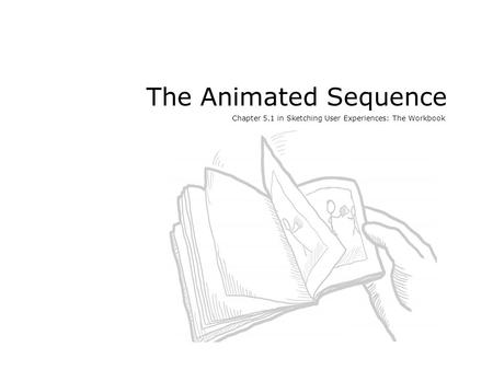 The Animated Sequence Chapter 5.1 in Sketching User Experiences: The Workbook.