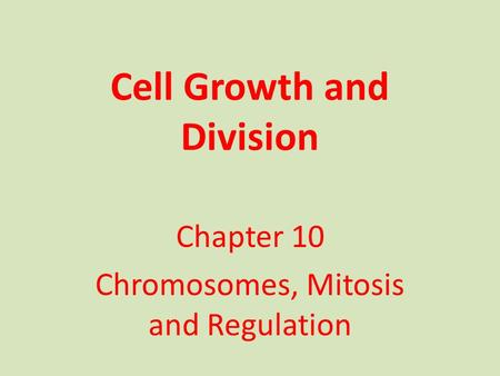 Cell Growth and Division Chapter 10 Chromosomes, Mitosis and Regulation.