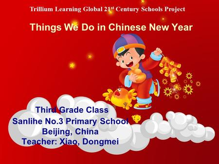 Third Grade Class Sanlihe No.3 Primary School Beijing, China Teacher: Xiao, Dongmei Things We Do in Chinese New Year Trillium Learning Global 21 st Century.