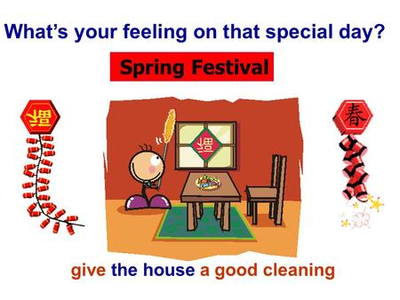 Spring Festival What's your feeling on that special day? give the house a good cleaning.