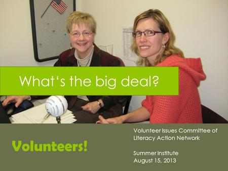 Volunteers! Volunteer Issues Committee of Literacy Action Network Summer Institute August 15, 2013 What's the big deal?