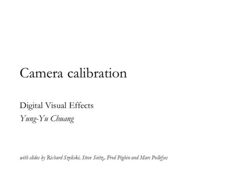 Camera calibration Digital Visual Effects Yung-Yu Chuang with slides by Richard Szeliski, Steve Seitz,, Fred Pighin and Marc Pollefyes.