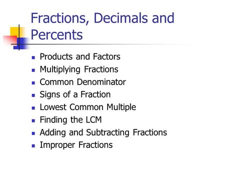 Fractions, Decimals and Percents Products and Factors Multiplying Fractions Common Denominator Signs of a Fraction Lowest Common Multiple Finding the LCM.