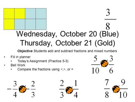 Wednesday, October 20 (Blue) Thursday, October 21 (Gold) Objective Students add and subtract fractions and mixed numbers Fill in planner Today's Assignment.