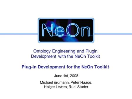Ontology Engineering and Plugin Development with the NeOn Toolkit Plug-in Development for the NeOn Toolkit June 1st, 2008 Michael Erdmann, Peter Haase,