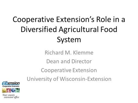 Cooperative Extension's Role in a Diversified Agricultural Food System Richard M. Klemme Dean and Director Cooperative Extension University of Wisconsin-Extension.