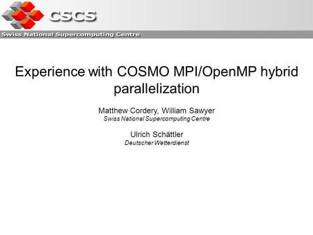 Experience with COSMO MPI/OpenMP hybrid parallelization Matthew Cordery, William Sawyer Swiss National Supercomputing Centre Ulrich Schättler Deutscher.