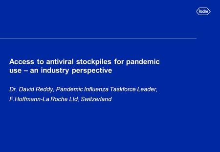 Access to antiviral stockpiles for pandemic use – an industry perspective Dr. David Reddy, Pandemic Influenza Taskforce Leader, F.Hoffmann-La Roche Ltd,