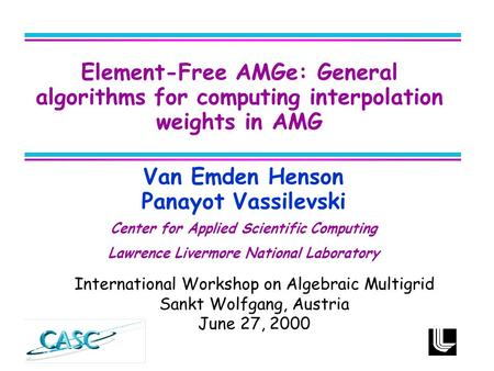 Van Emden Henson Panayot Vassilevski Center for Applied Scientific Computing Lawrence Livermore National Laboratory Element-Free AMGe: General algorithms.