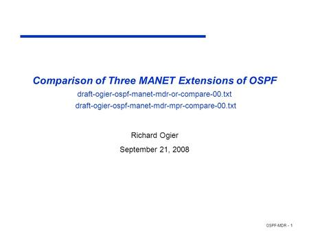 OSPF-MDR - 1 Comparison of Three MANET Extensions of OSPF draft-ogier-ospf-manet-mdr-or-compare-00.txt draft-ogier-ospf-manet-mdr-mpr-compare-00.txt Richard.