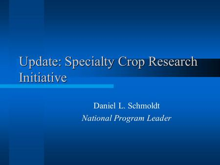 Update: Specialty Crop Research Initiative Daniel L. Schmoldt National Program Leader.
