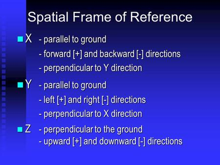 Spatial Frame of Reference X - parallel to ground X - parallel to ground - forward [+] and backward [-] directions - perpendicular to Y direction Y -