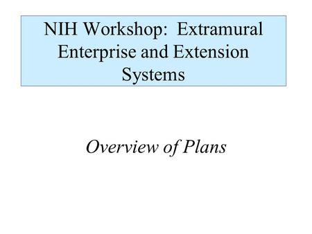 NIH Workshop: Extramural Enterprise and Extension Systems Overview of Plans.