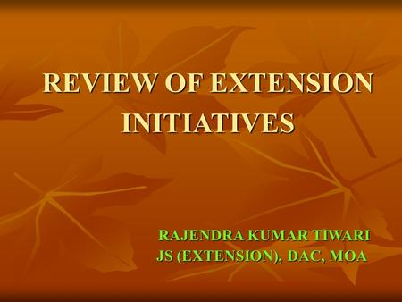 REVIEW OF EXTENSION INITIATIVES RAJENDRA KUMAR TIWARI RAJENDRA KUMAR TIWARI JS (EXTENSION), DAC, MOA JS (EXTENSION), DAC, MOA.