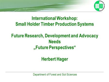 Universität für Bodenkultur Wien Department of Forest and Soil Sciences International Workshop: Small Holder Timber Production Systems Future Research,