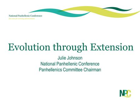 Evolution through Extension Julie Johnson National Panhellenic Conference Panhellenics Committee Chairman.