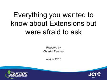 Everything you wanted to know about Extensions but were afraid to ask Prepared by Chrystal Ramsay August 2012.