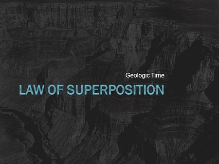 Geologic Time. Super what??!?!  Superposition: Younger rock layers are on top of older rock layers.  Used with the other principles of stratigraphy.