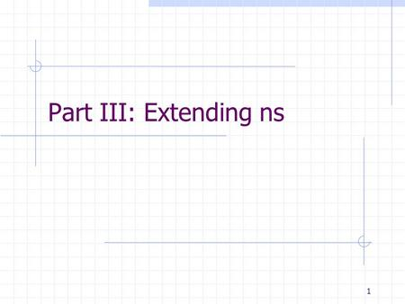 1 Part III: Extending ns. USC INFORMATION SCIENCES INSTITUTE 2 Outline Extending ns In OTcl In C++ Debugging.