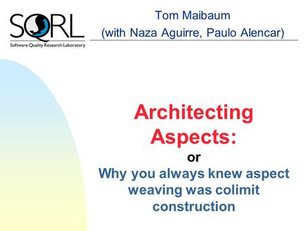 Architecting Aspects: or Why you always knew aspect weaving was colimit construction Tom Maibaum (with Naza Aguirre, Paulo Alencar)