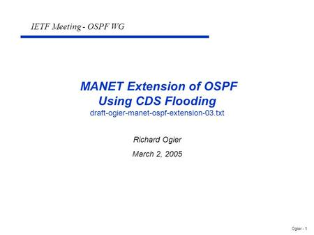 Ogier - 1 MANET Extension of OSPF Using CDS Flooding draft-ogier-manet-ospf-extension-03.txt Richard Ogier March 2, 2005 IETF Meeting - OSPF WG.