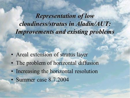 Representation of low cloudiness/stratus in Aladin/AUT: Improvements and existing problems Areal extension of stratus layer The problem of horizontal diffusion.