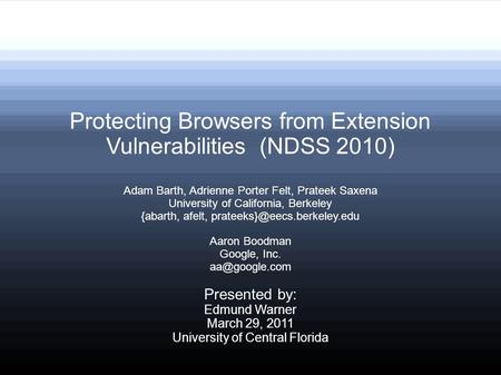 Protecting Browsers from Extension Vulnerabilities (NDSS 2010) Adam Barth, Adrienne Porter Felt, Prateek Saxena University of California, Berkeley {abarth,