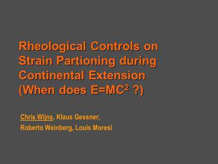 Rheological Controls on Strain Partioning during Continental Extension (When does E=MC 2 ?) Chris Wijns, Klaus Gessner, Roberto Weinberg, Louis Moresi.