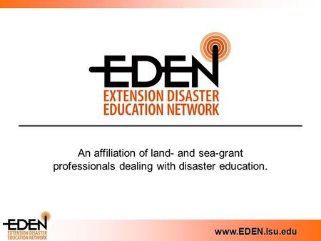 Www.EDEN.lsu.edu An affiliation of land- and sea-grant professionals dealing with disaster education.