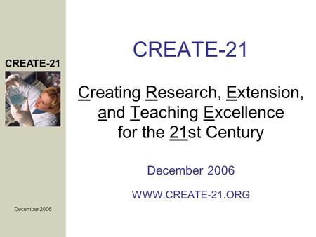 CREATE-21 December 2006 CREATE-21 Creating Research, Extension, and Teaching Excellence for the 21st Century December 2006 WWW.CREATE-21.ORG.