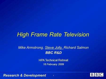 Research & Development 1 High Frame Rate Television Mike Armstrong, Steve Jolly, Richard Salmon BBC R&D HPA Technical Retreat 18 February 2009.