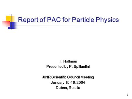 1 Report of PAC for Particle Physics T. Hallman Presented by P. Spillantini JINR Scientific Council Meeting January 15-16, 2004 Dubna, Russia.